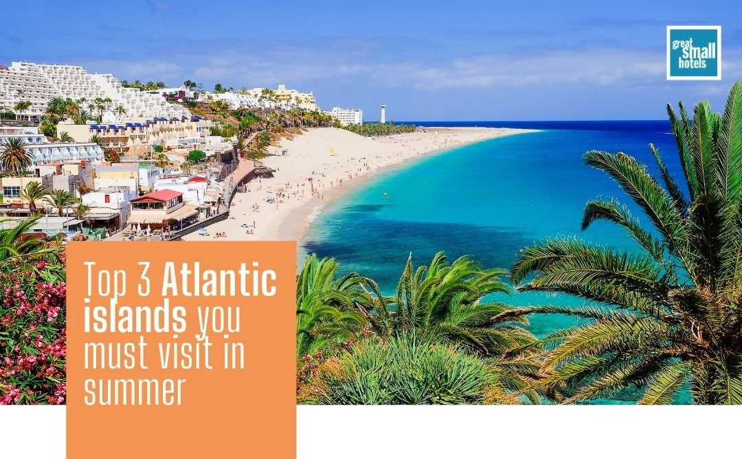 Top 3 Atlantic islands you must visit in summer